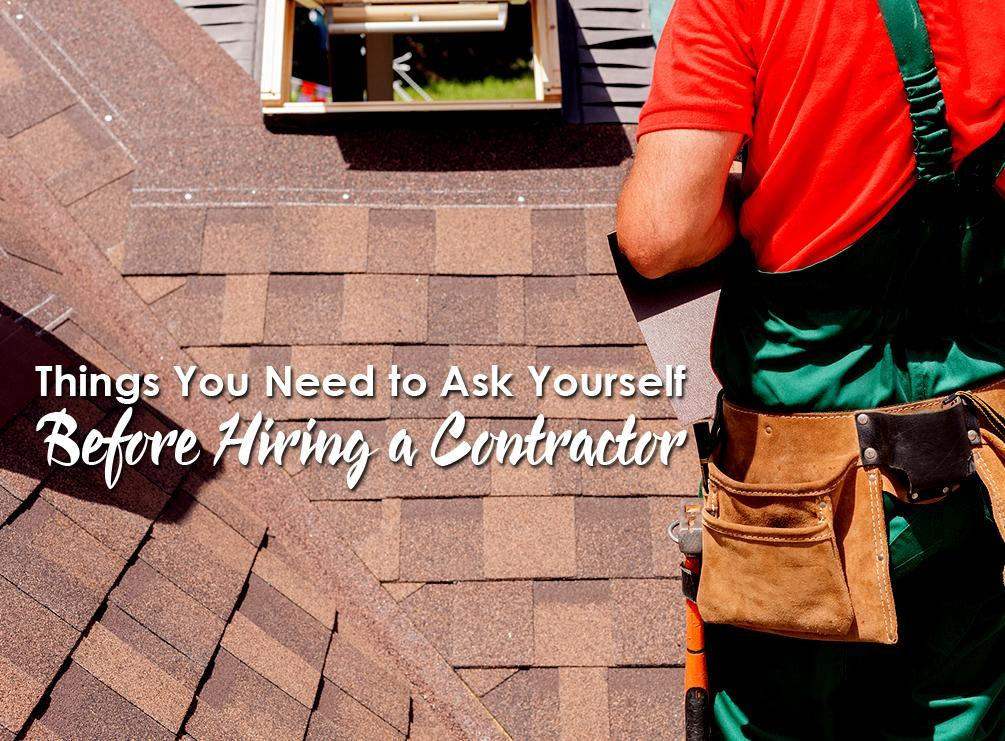 3 Things You Need To Ask Yourself Before Hiring A Contractor