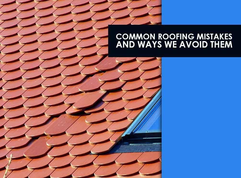 5 Common Roofing Mistakes And Ways We Avoid Them