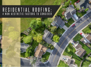 Residential Roofing: 4 Non-Aesthetic Factors to Consider