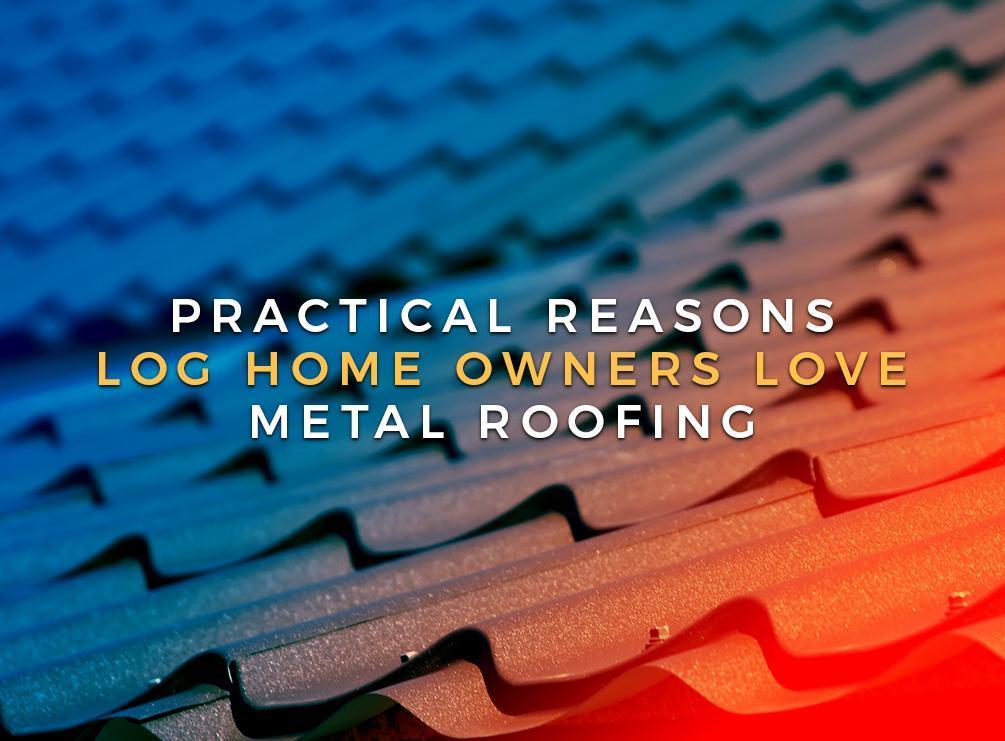 Practical Reasons Log Home Owners Love Metal Roofing
