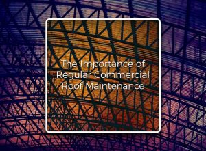 The Importance of Regular Commercial Roof Maintenance