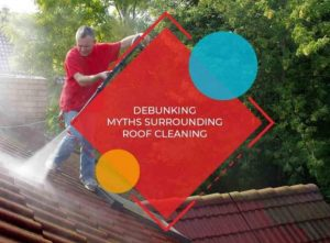 Debunking Myths Surrounding Roof Cleaning