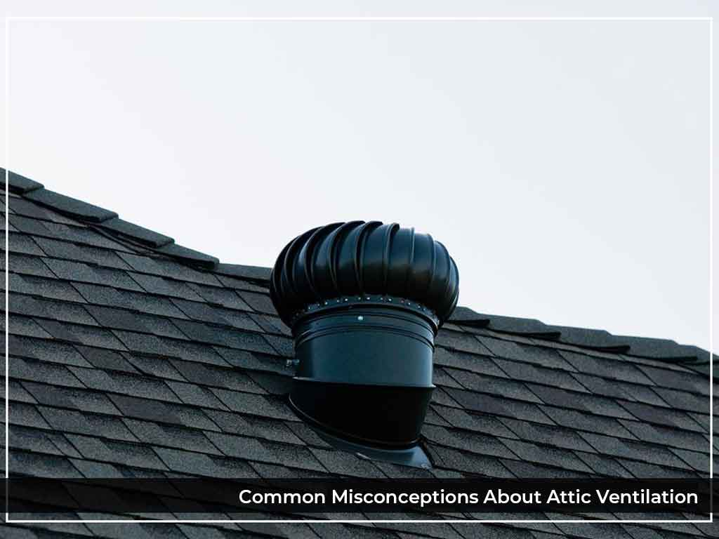 Common Misconceptions About Attic Ventilation